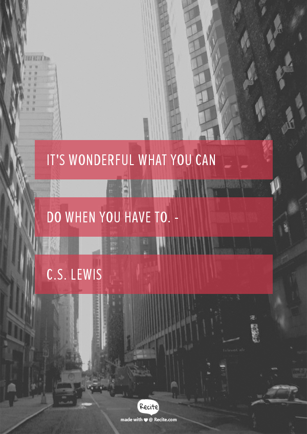 It's wonderful what you can do when you have to. C. S. Lewis