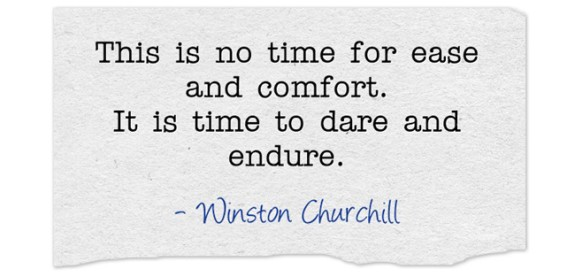 This is no time for ease and comfort. It is time to dare and endure. Churchill