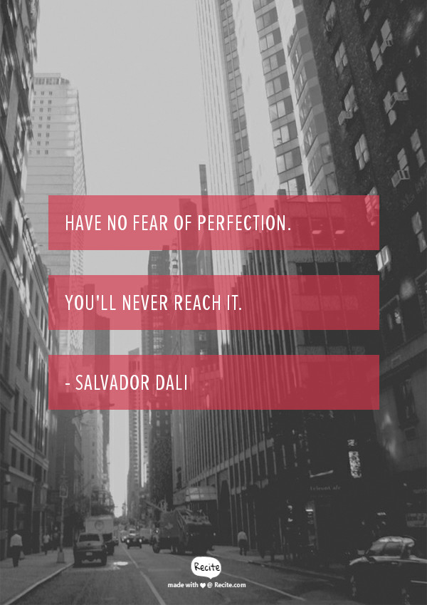 Have no fear of perfection. You'll never reach it. Inspiration by Dali