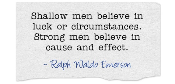 Shallow men believe in luck or circumstances. Strong men believe in cause and effect. Inspiration by Ralph Waldo Emerson