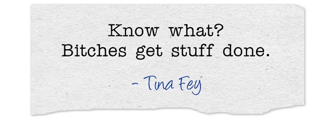 Know what? Bitches get stuff done. Tina Fey