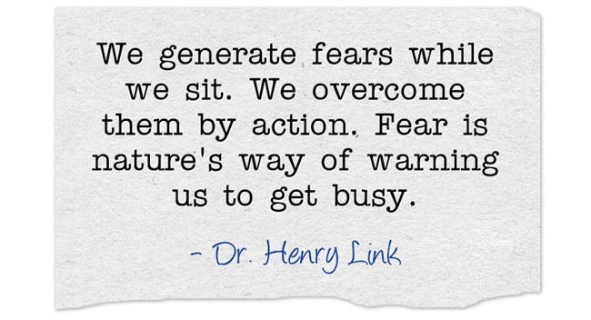 We generate fears when we sit. We overcome them by action.... What do you need to be doing today?