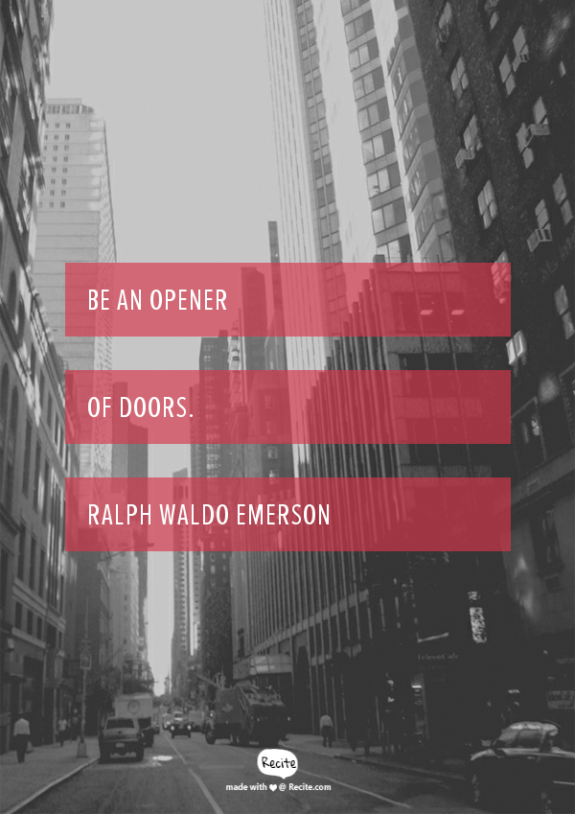 Be an opener of doors. Ralph Waldo Emerson